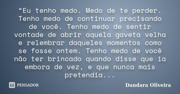 """""""Eu tenho medo. Medo de te perder. Tenho medo de continuar precisando de você. Tenho medo de sentir vontade de abrir aquela gaveta velha e relembrar daqueles mo... Frase de Dandara Oliveira."""