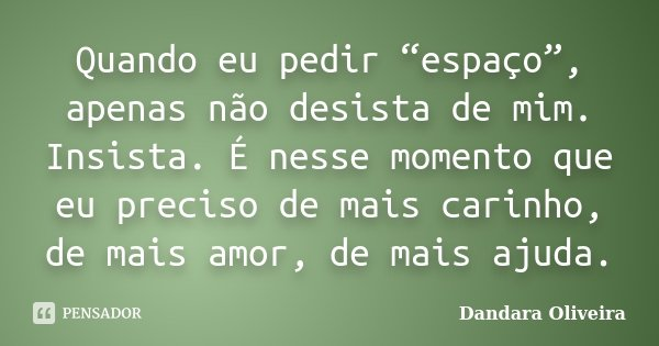 """Quando eu pedir """"espaço"""", apenas não desista de mim. Insista. É nesse momento que eu preciso de mais carinho, de mais amor, de mais ajuda.... Frase de Dandara Oliveira."""