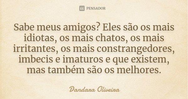 Sabe meus amigos? Eles são os mais idiotas, os mais chatos, os mais irritantes, os mais constrangedores, imbecis e imaturos e que existem, mas também são os mel... Frase de Dandara Oliveira.