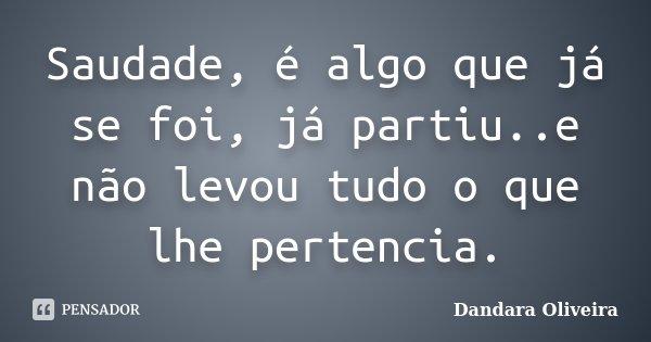 Saudade, é algo que já se foi, já partiu..e não levou tudo o que lhe pertencia.... Frase de Dandara Oliveira.
