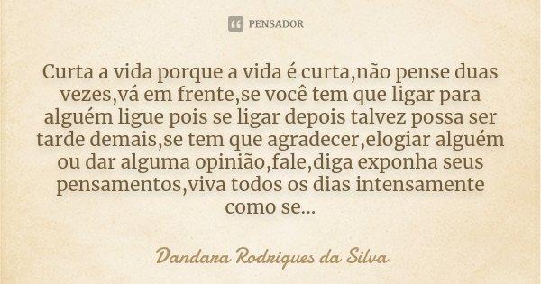 Curta a vida porque a vida é curta,não pense duas vezes,vá em frente,se você tem que ligar para alguém ligue pois se ligar depois talvez possa ser tarde demais,... Frase de Dandara Rodrigues da Silva.
