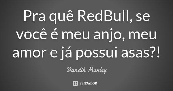 Pra quê RedBull, se você é meu anjo, meu amor e já possui asas ?!... Frase de Dandih Marley.