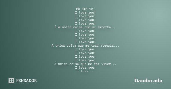 Eu amo vc! I love you! I love you! I love you! I love you! É a unica coisa que me importa... I love you! I love you! I love you! I love you! A unica coisa que m... Frase de Dandocada.