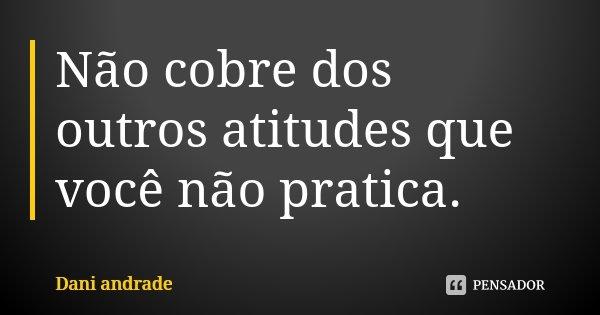 Não cobre dos outros atitudes que você não pratica.... Frase de Dani Andrade.
