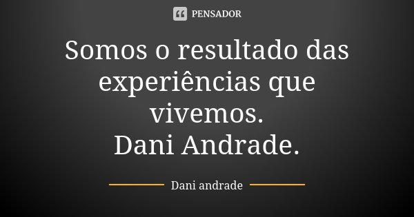 Somos o resultado das experiências que vivemos. Dani Andrade.... Frase de Dani Andrade.