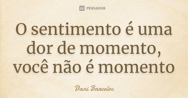 O sentimento é uma dor de momento, você não é momento... Frase de Dani Barcelos.