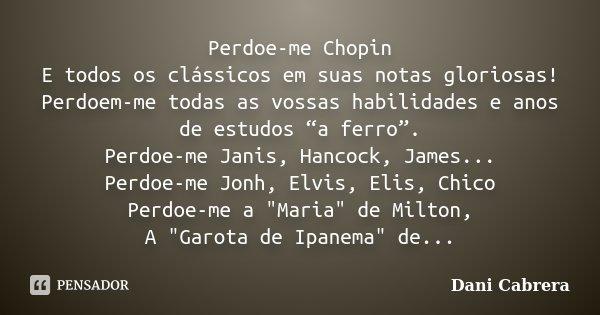 """Perdoe-me Chopin E todos os clássicos em suas notas gloriosas! Perdoem-me todas as vossas habilidades e anos de estudos """"a ferro"""". Perdoe-me Janis, Hancock, Jam... Frase de Dani Cabrera."""