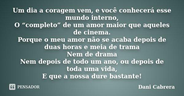 """Um dia a coragem vem, e você conhecerá esse mundo interno, O """"completo"""" de um amor maior que aqueles de cinema. Porque o meu amor não se acaba depois de duas ho... Frase de Dani Cabrera."""