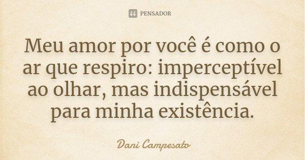 Meu amor por você é como o ar que respiro: imperceptível ao olhar, mas indispensável para minha existência.... Frase de Dani Campesato.