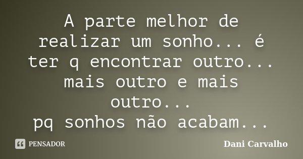 A parte melhor de realizar um sonho... é ter q encontrar outro... mais outro e mais outro... pq sonhos não acabam...... Frase de Dani Carvalho.