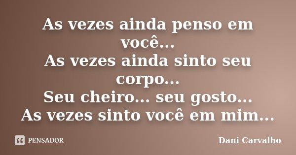 As vezes ainda penso em você... As vezes ainda sinto seu corpo... Seu cheiro... seu gosto... As vezes sinto você em mim...... Frase de Dani Carvalho.