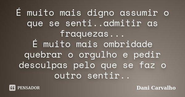 É muito mais digno assumir o que se senti..admitir as fraquezas... É muito mais ombridade quebrar o orgulho e pedir desculpas pelo que se faz o outro sentir..... Frase de Dani Carvalho.