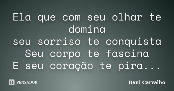 Ela que com seu olhar te domina seu sorriso te conquista Seu corpo te fascina E seu coração te pira...... Frase de Dani Carvalho.