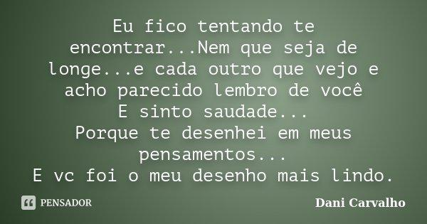 Eu fico tentando te encontrar...Nem que seja de longe...e cada outro que vejo e acho parecido lembro de você E sinto saudade... Porque te desenhei em meus pensa... Frase de Dani Carvalho.