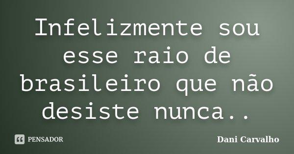 Infelizmente sou esse raio de brasileiro que não desiste nunca..... Frase de Dani Carvalho.