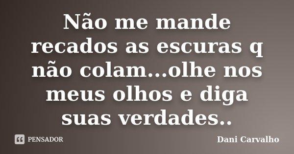 Não me mande recados as escuras q não colam...olhe nos meus olhos e diga suas verdades..... Frase de Dani Carvalho.