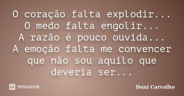 O coração falta explodir... O medo falta engolir... A razão é pouco ouvida... A emoção falta me convencer que não sou aquilo que deveria ser...... Frase de Dani Carvalho.
