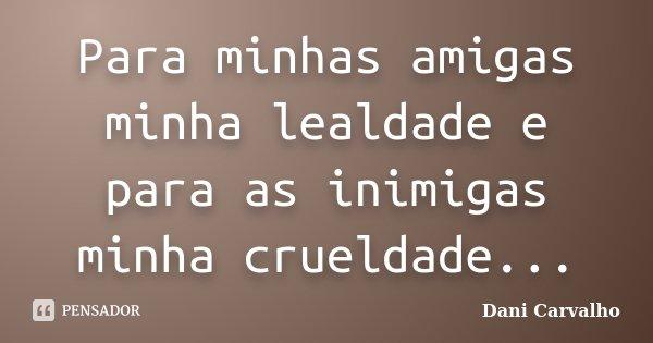 Para minhas amigas minha lealdade e para as inimigas minha crueldade...... Frase de Dani Carvalho.