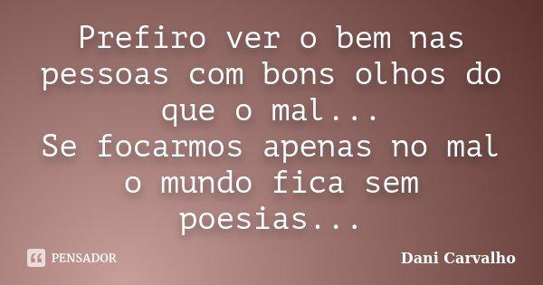 Prefiro ver o bem nas pessoas com bons olhos do que o mal... Se focarmos apenas no mal o mundo fica sem poesias...... Frase de Dani Carvalho.