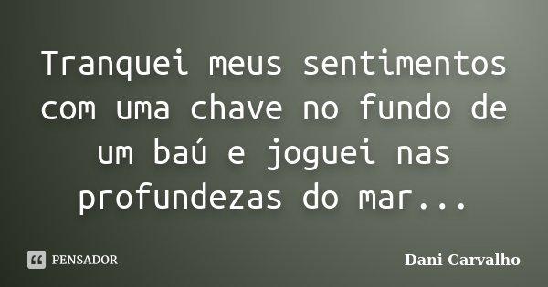 Tranquei meus sentimentos com uma chave no fundo de um baú e joguei nas profundezas do mar...... Frase de Dani Carvalho.