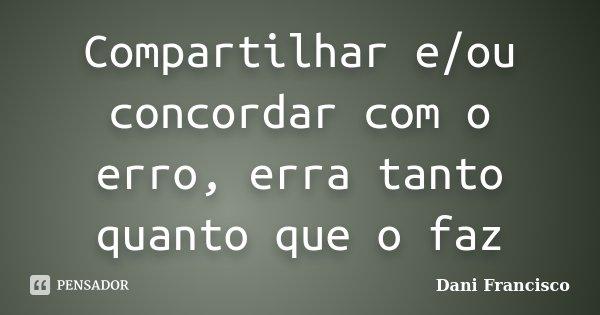 Compartilhar e/ou concordar com o erro, erra tanto quanto que o faz... Frase de Dani Francisco.