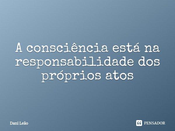 A consciência está na responsabilidade dos próprios atos... Frase de Dani Leão.