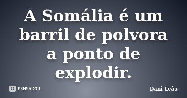 A Somália é um barril de polvora a ponto de explodir.... Frase de Dani Leão.