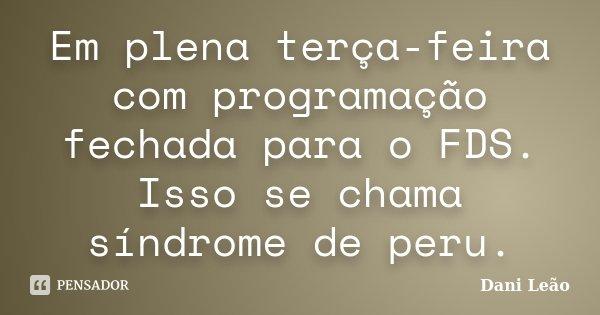Em plena terça-feira com programação fechada para o FDS. Isso se chama síndrome de peru.... Frase de Dani Leão.