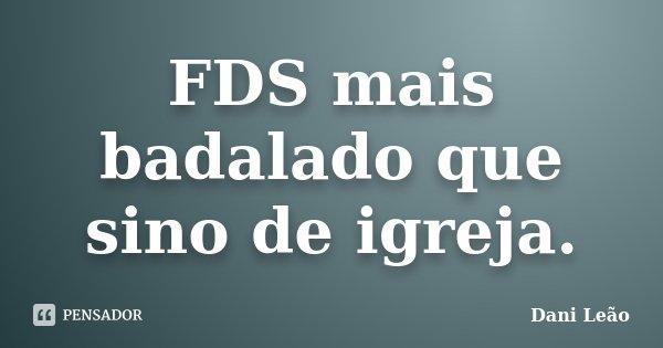 FDS mais badalado que sino de igreja.... Frase de Dani Leão.