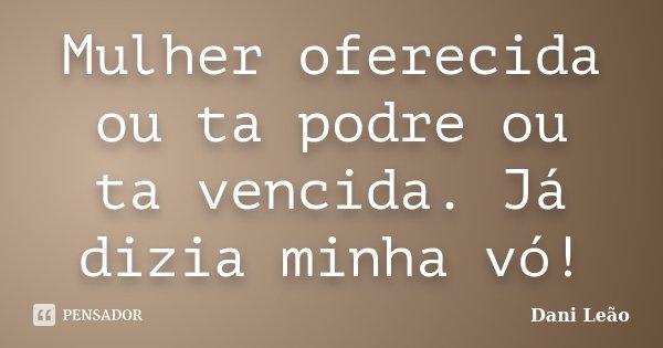 Mulher oferecida ou ta podre ou ta vencida. Já dizia minha vó!... Frase de Dani Leão.