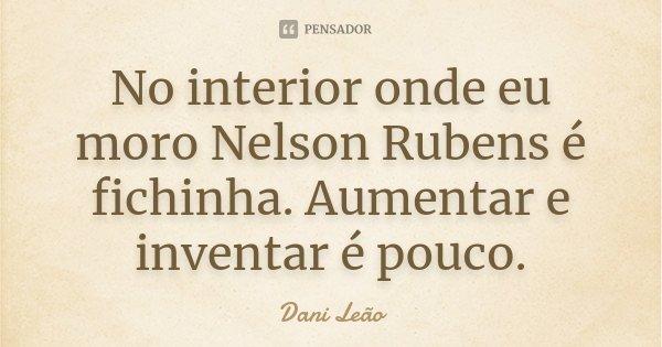 No interior onde eu moro Nelson Rubens é fichinha. Aumentar e inventar é pouco.... Frase de Dani Leão.
