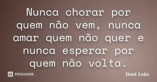 Nunca chorar por quem não vem, nunca amar quem não quer e nunca esperar por quem não volta.... Frase de Dani Leão.