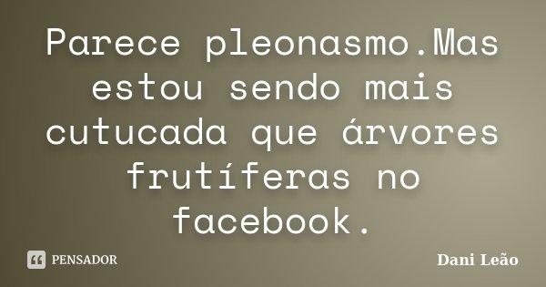 Parece pleonasmo.Mas estou sendo mais cutucada que árvores frutíferas no facebook.... Frase de Dani Leão.