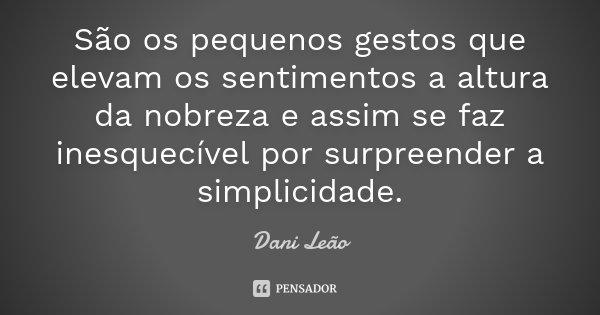 São os pequenos gestos que elevam os sentimentos a altura da nobreza e assim se faz inesquecível por surpreender a simplicidade.... Frase de Dani Leão.