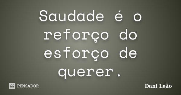 Saudade é o reforço do esforço de querer.... Frase de Dani Leão.