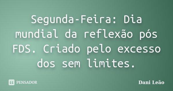 Segunda-Feira: Dia mundial da reflexão pós FDS. Criado pelo excesso dos sem limites.... Frase de Dani Leão.