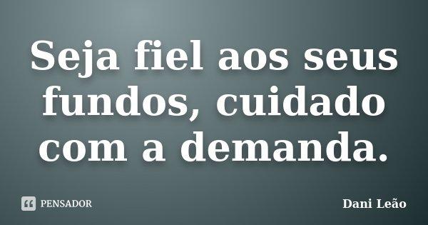 Seja fiel aos seus fundos, cuidado com a demanda.... Frase de Dani Leão.