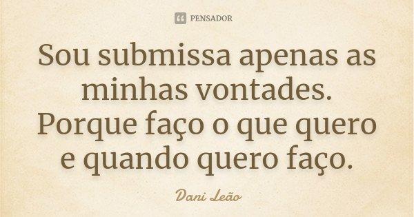 Sou submissa apenas as minhas vontades. Porque faço o que quero e quando quero faço.... Frase de Dani Leão.