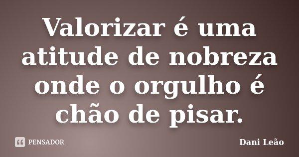 Valorizar é uma atitude de nobreza onde o orgulho é chão de pisar.... Frase de Dani Leão.