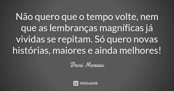 Não quero que o tempo volte, nem que as lembranças magníficas ja vividas se repitam. Só quero novas histórias, maiores e ainda melhores!... Frase de Dani Moraes.