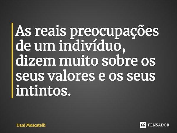 As reais preocupações de um indivíduo, dizem muito sobre os seus valores e os seus instintos.... Frase de Dani Moscatelli.