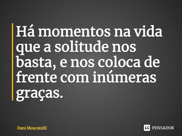 Há momentos na vida que a solitude nos basta, e nos coloca de frente com inúmeras graças.... Frase de Dani Moscatelli.