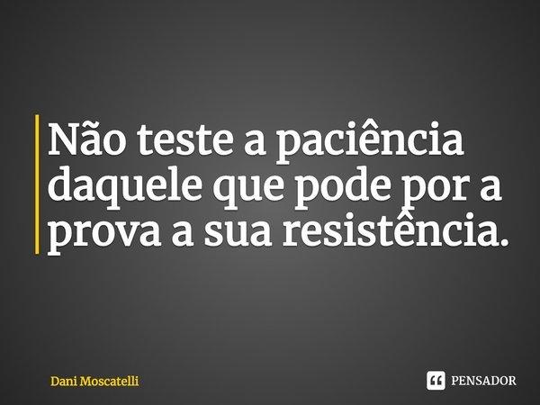 Não teste a paciência daquele que pode por a prova a sua resistência.... Frase de Dani Moscatelli.