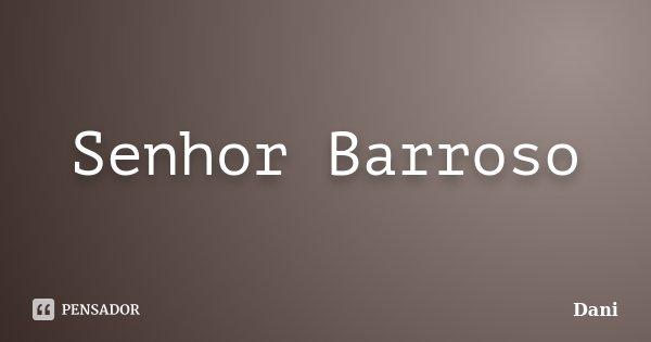 Senhor Barroso... Frase de Dani.