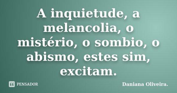A inquietude, a melancolia, o mistério, o sombio, o abismo, estes sim, excitam.... Frase de Daniana Oliveira..