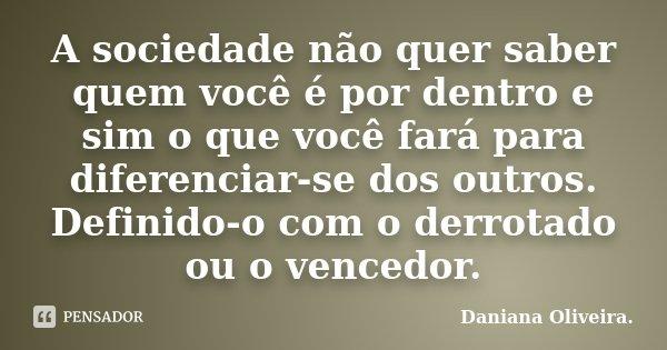 A sociedade não quer saber quem você é por dentro e sim o que você fará para diferenciar-se dos outros. Definido-o com o derrotado ou o vencedor.... Frase de Daniana Oliveira..