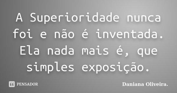 A Superioridade nunca foi e não é inventada. Ela nada mais é, que simples exposição.... Frase de Daniana Oliveira..