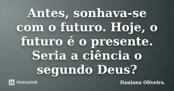 Antes, sonhava-se com o futuro. Hoje, o futuro é o presente. Seria a ciência o segundo Deus?... Frase de Daniana Oliveira..