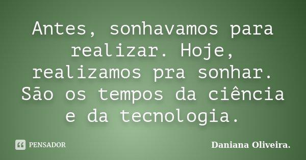 Antes, sonhavamos para realizar. Hoje, realizamos pra sonhar. São os tempos da ciência e da tecnologia.... Frase de Daniana Oliveira..