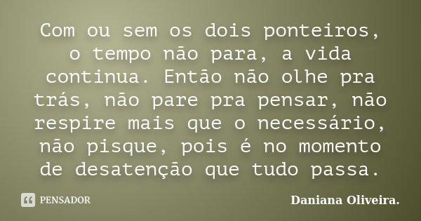 Com ou sem os dois ponteiros, o tempo não para, a vida continua. Então não olhe pra trás, não pare pra pensar, não respire mais que o necessário, não pisque, po... Frase de Daniana Oliveira..